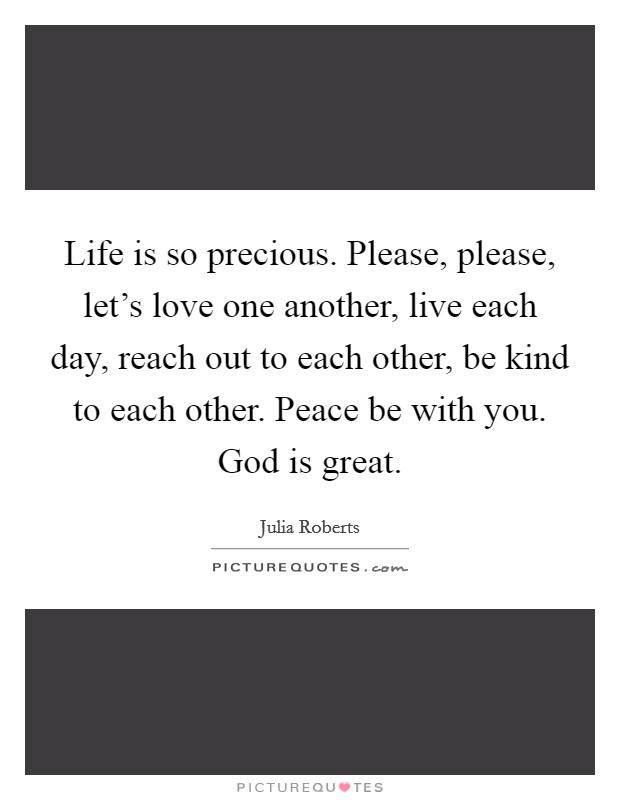 Life is so precious. Please, please, let's love one another, live each day, reach out to each other, be kind to each other. Peace be with you. God is great Picture Quote #1