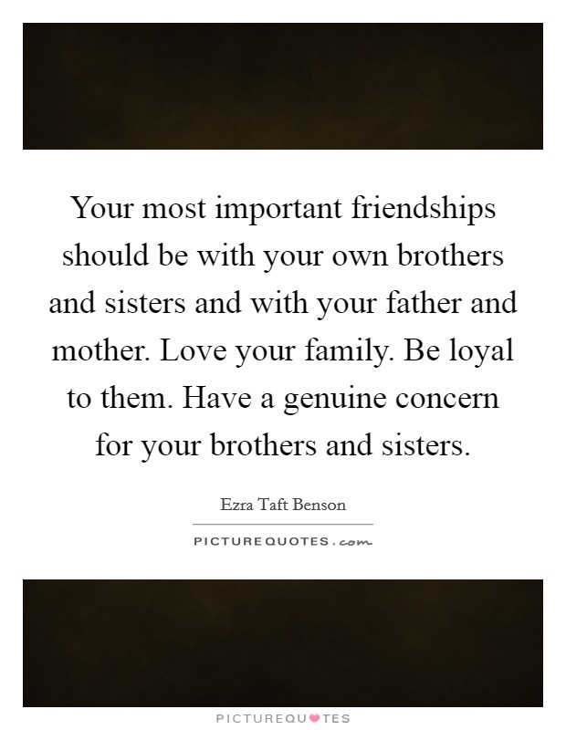 Your most important friendships should be with your own brothers and sisters and with your father and mother. Love your family. Be loyal to them. Have a genuine concern for your brothers and sisters Picture Quote #1
