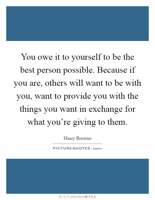 You owe it to yourself to be the best person possible. Because if you are, others will want to be with you, want to provide you with the things you want in exchange for what you're giving to them Picture Quote #1
