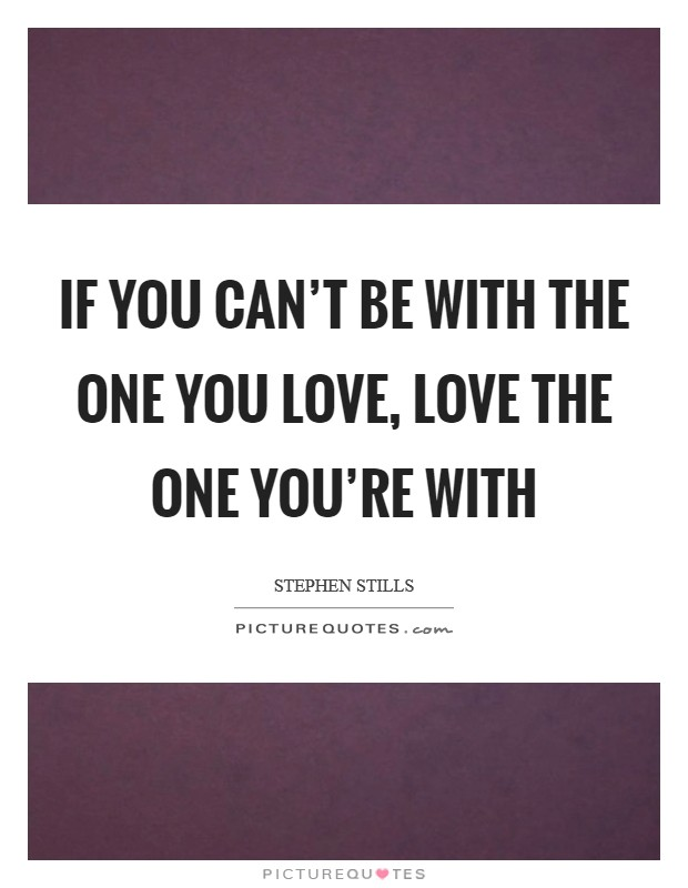 If you can't be with the one you love, love the one you're with Picture Quote #1