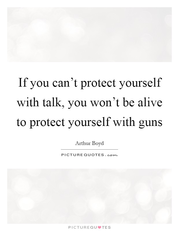 If you can't protect yourself with talk, you won't be alive to protect yourself with guns Picture Quote #1