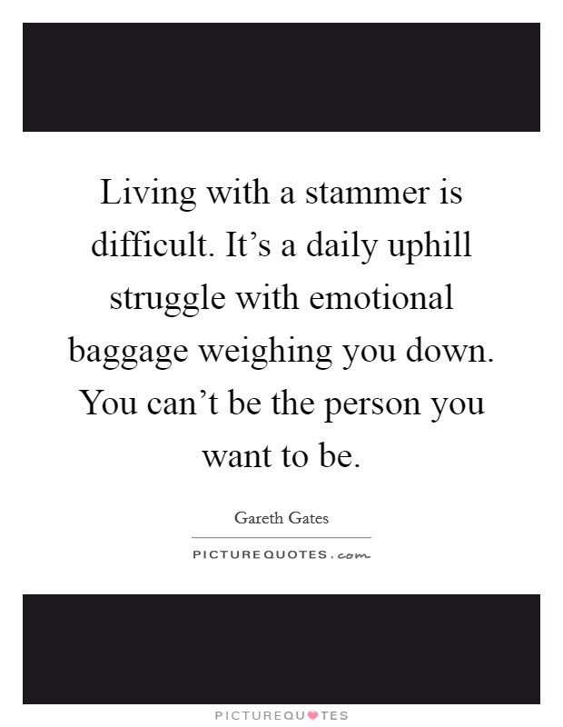 Living with a stammer is difficult. It's a daily uphill struggle with emotional baggage weighing you down. You can't be the person you want to be. Picture Quote #1