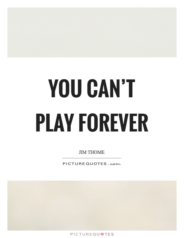 You can't play forever Picture Quote #1