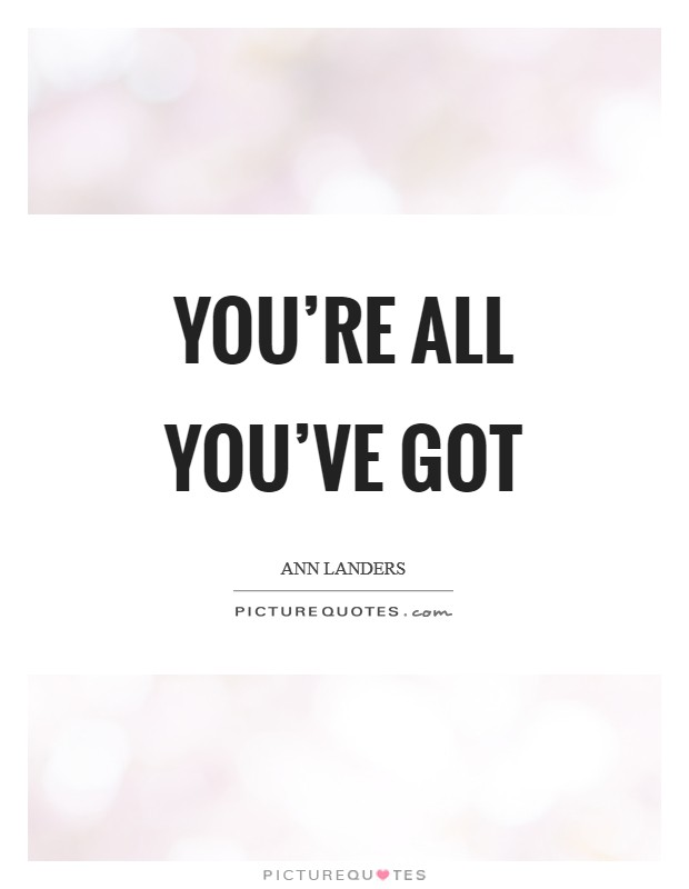 You're all you've got Picture Quote #1