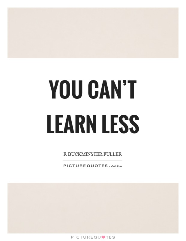You can't learn less Picture Quote #1