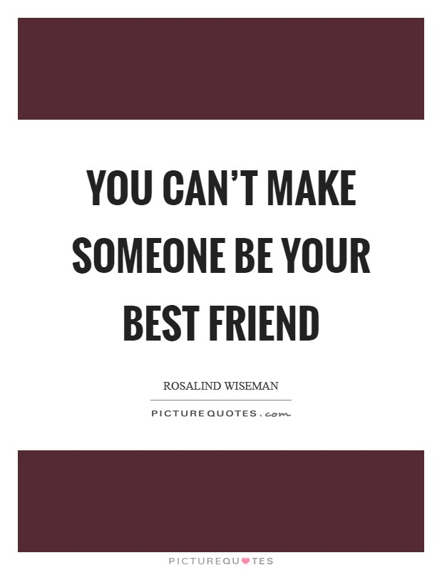 You can't make someone be your best friend Picture Quote #1