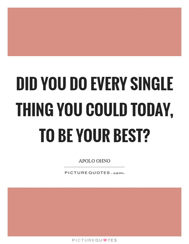 Did you do every single thing you could today, to be your best? Picture Quote #1