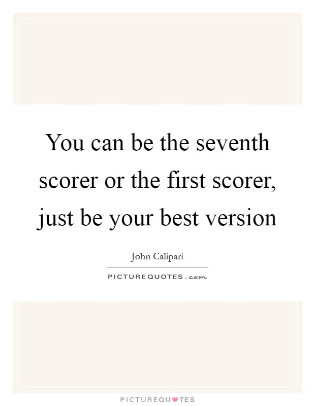 You can be the seventh scorer or the first scorer, just be your best version Picture Quote #1