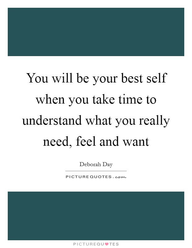 You will be your best self when you take time to understand what you really need, feel and want Picture Quote #1