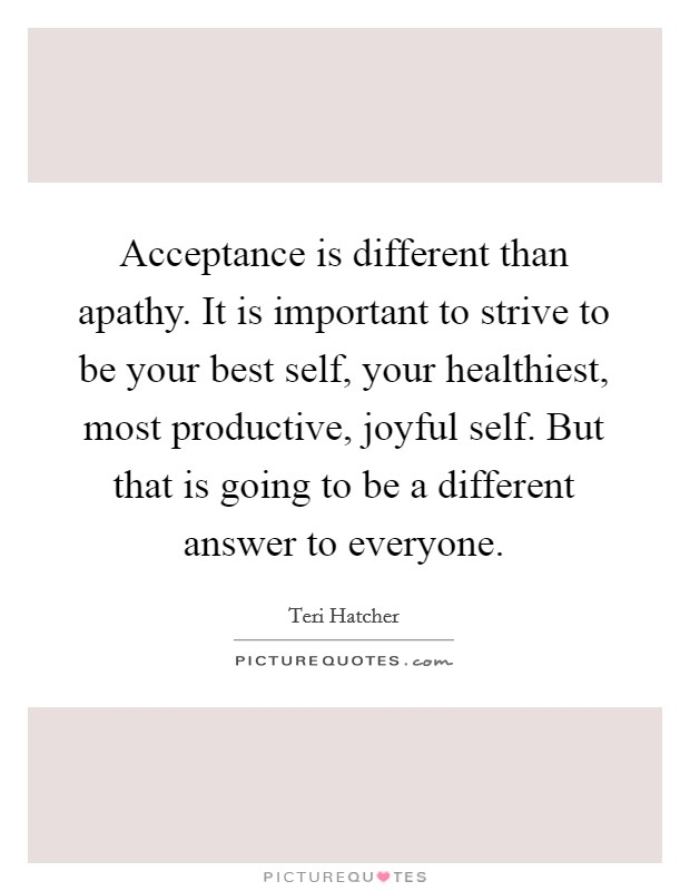 Acceptance is different than apathy. It is important to strive to be your best self, your healthiest, most productive, joyful self. But that is going to be a different answer to everyone Picture Quote #1