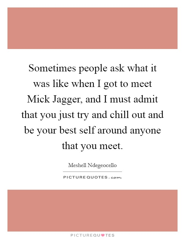 Sometimes people ask what it was like when I got to meet Mick Jagger, and I must admit that you just try and chill out and be your best self around anyone that you meet Picture Quote #1