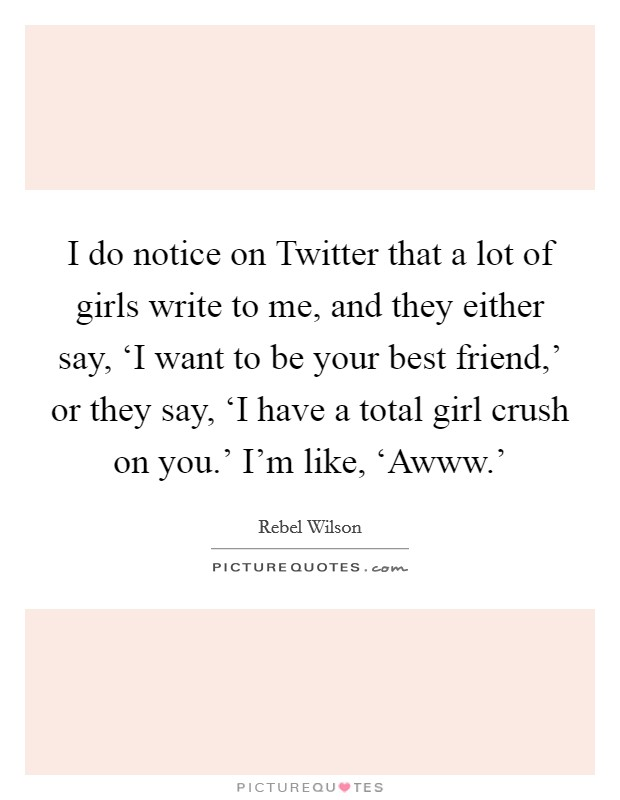I do notice on Twitter that a lot of girls write to me, and they either say, 'I want to be your best friend,' or they say, 'I have a total girl crush on you.' I'm like, 'Awww.' Picture Quote #1