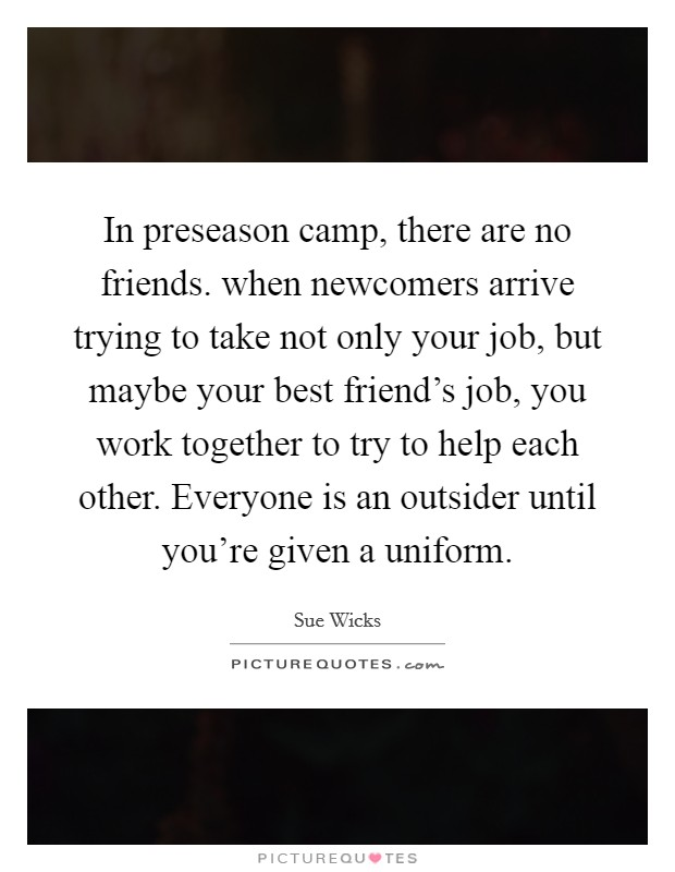 In preseason camp, there are no friends. when newcomers arrive trying to take not only your job, but maybe your best friend's job, you work together to try to help each other. Everyone is an outsider until you're given a uniform Picture Quote #1