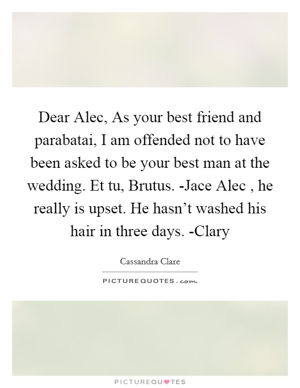 Dear Alec, As your best friend and parabatai, I am offended not to have been asked to be your best man at the wedding. Et tu, Brutus. -Jace Alec , he really is upset. He hasn't washed his hair in three days. -Clary Picture Quote #1