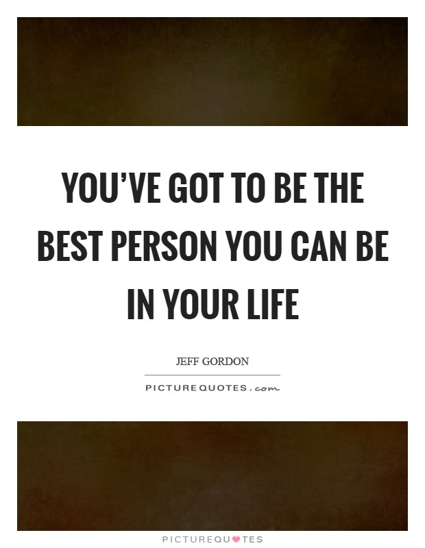 You've got to be the best person you can be in your life Picture Quote #1