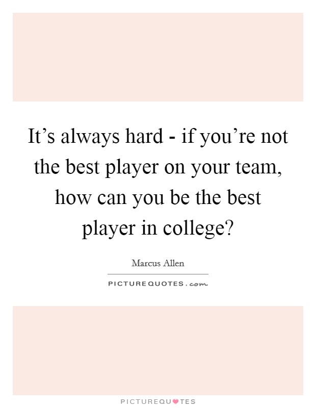 It's always hard - if you're not the best player on your team, how can you be the best player in college? Picture Quote #1