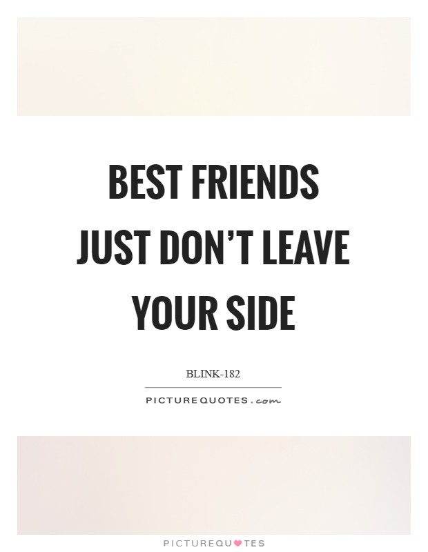 Best friends just don't leave your side Picture Quote #1