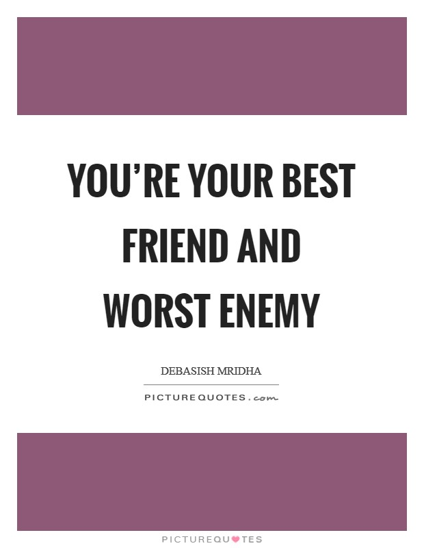 You're your best friend and worst enemy Picture Quote #1