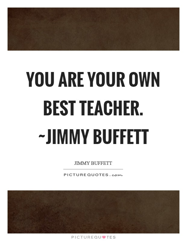 You are your own best teacher. ~Jimmy Buffett Picture Quote #1