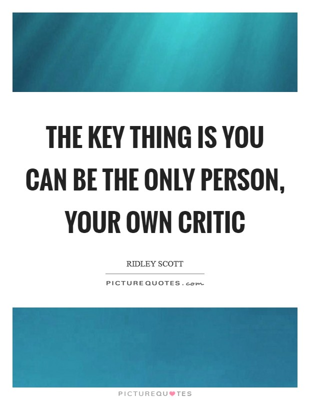 The key thing is you can be the only person, your own critic Picture Quote #1