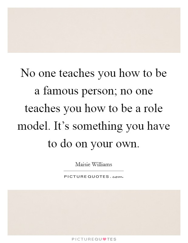 No one teaches you how to be a famous person; no one teaches you how to be a role model. It's something you have to do on your own Picture Quote #1