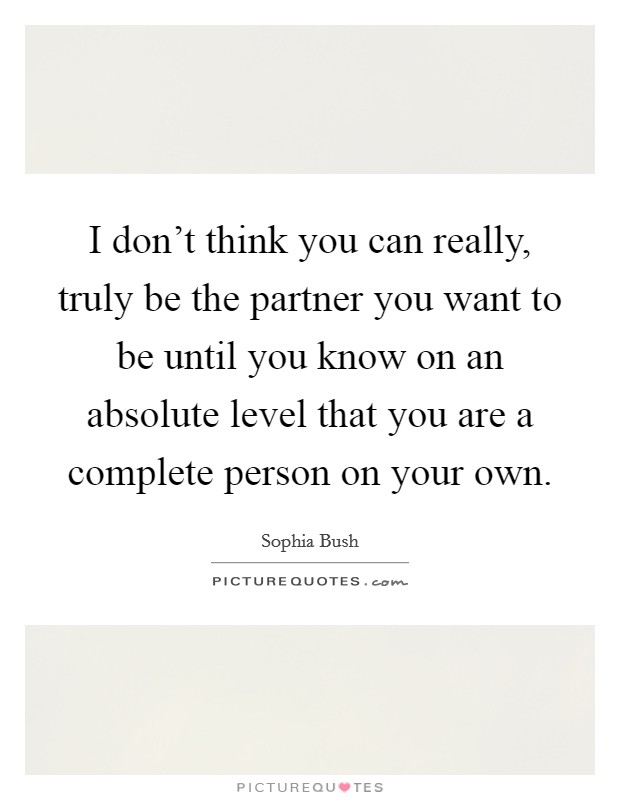 I don't think you can really, truly be the partner you want to be until you know on an absolute level that you are a complete person on your own. Picture Quote #1