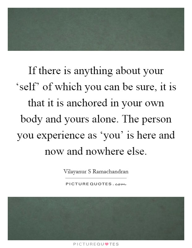 If there is anything about your 'self' of which you can be sure, it is that it is anchored in your own body and yours alone. The person you experience as 'you' is here and now and nowhere else Picture Quote #1