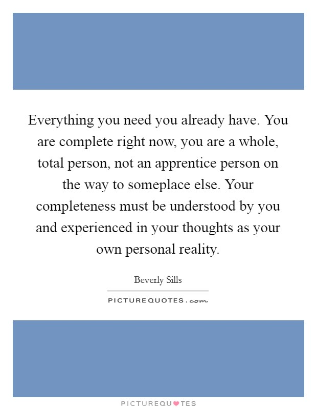 Everything you need you already have. You are complete right now, you are a whole, total person, not an apprentice person on the way to someplace else. Your completeness must be understood by you and experienced in your thoughts as your own personal reality Picture Quote #1