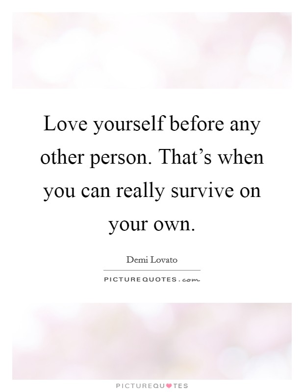Love yourself before any other person. That's when you can really survive on your own Picture Quote #1