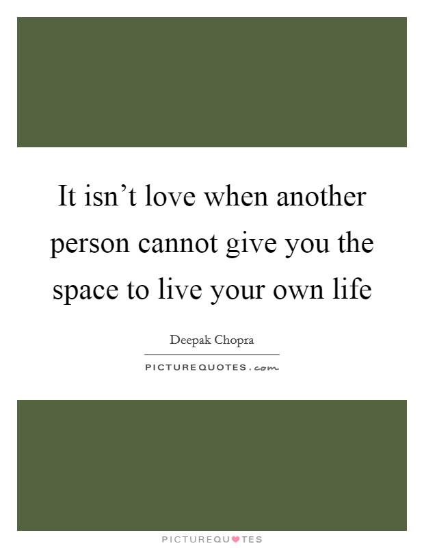It isn't love when another person cannot give you the space to live your own life Picture Quote #1
