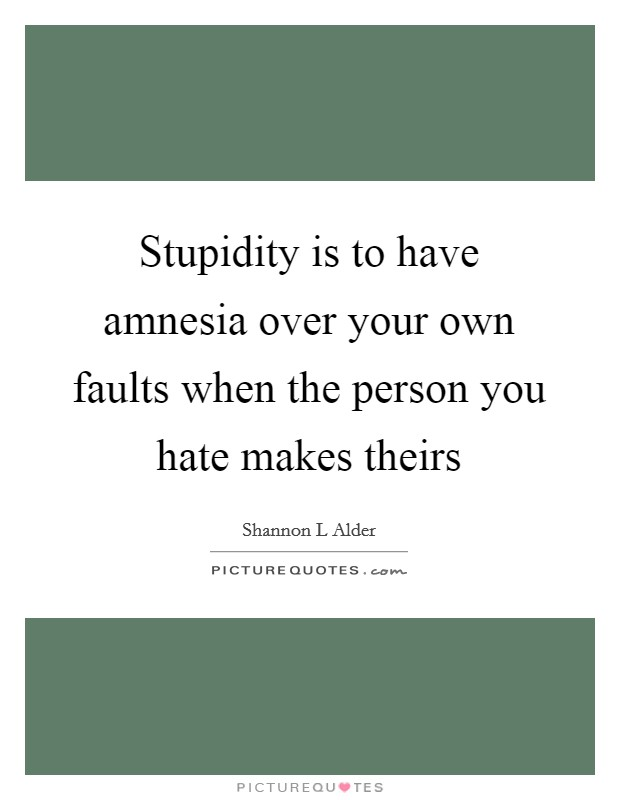 Stupidity is to have amnesia over your own faults when the person you hate makes theirs Picture Quote #1