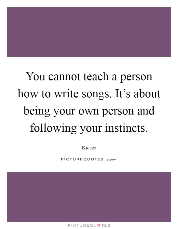 You cannot teach a person how to write songs. It's about being your own person and following your instincts Picture Quote #1