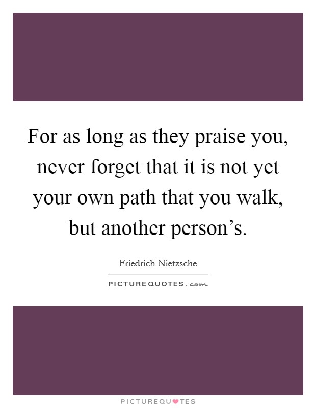 For as long as they praise you, never forget that it is not yet your own path that you walk, but another person's Picture Quote #1
