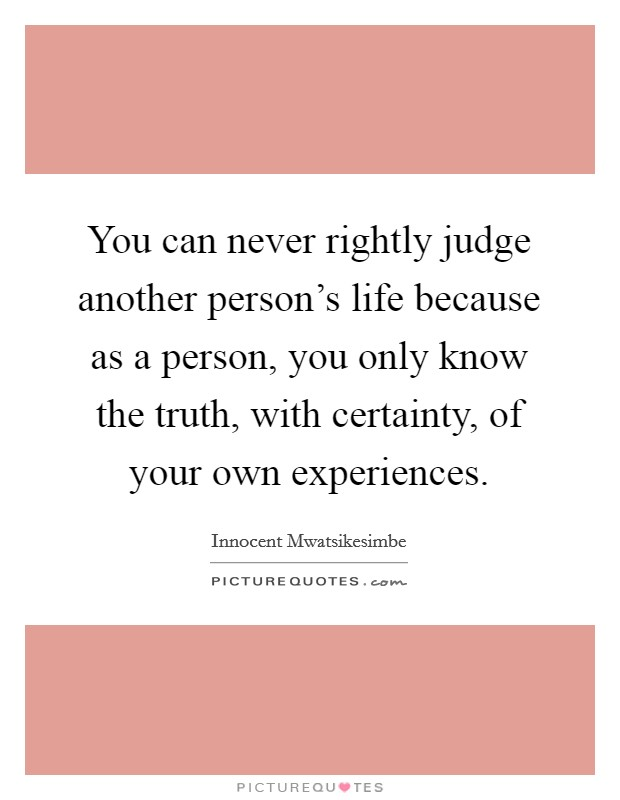 You can never rightly judge another person's life because as a person, you only know the truth, with certainty, of your own experiences Picture Quote #1