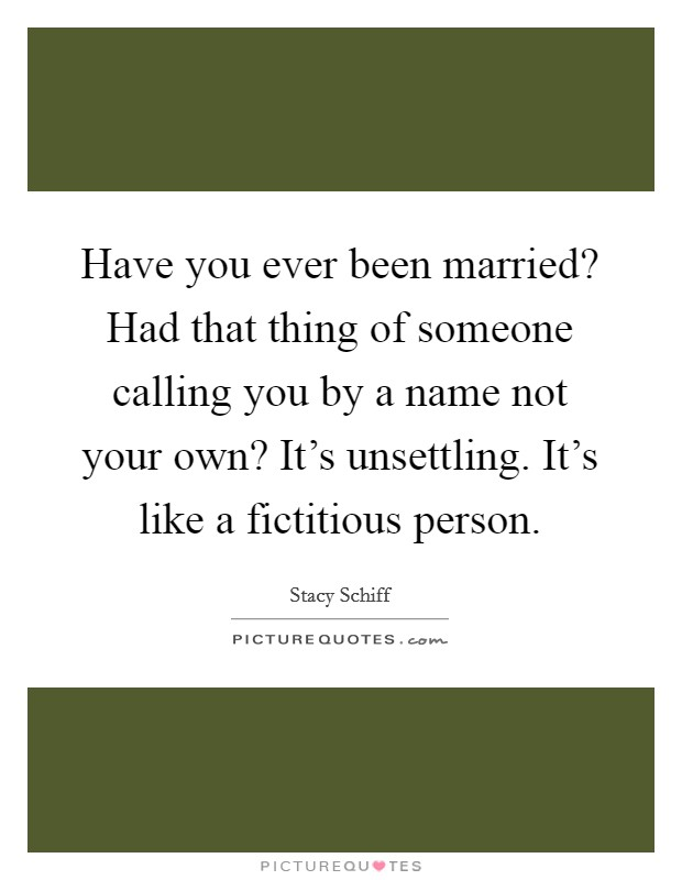 Have you ever been married? Had that thing of someone calling you by a name not your own? It's unsettling. It's like a fictitious person Picture Quote #1