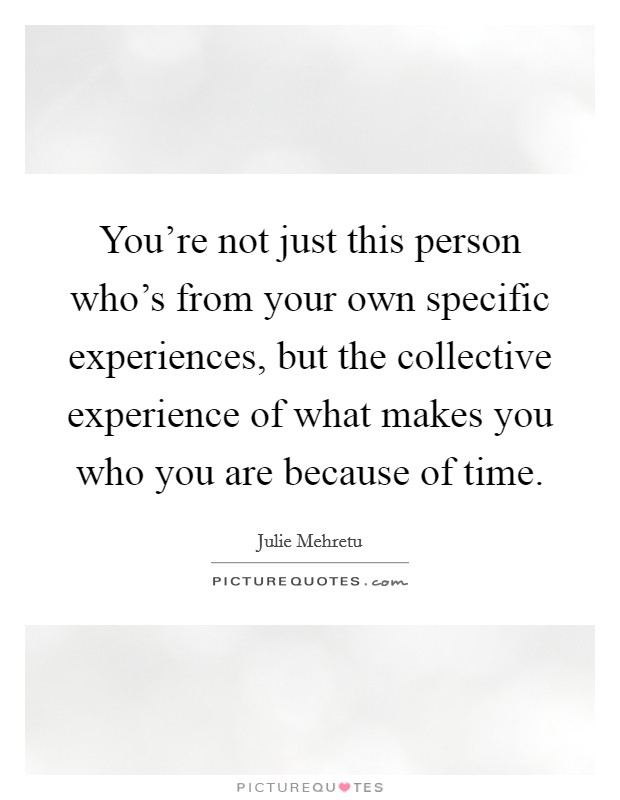 You're not just this person who's from your own specific experiences, but the collective experience of what makes you who you are because of time Picture Quote #1