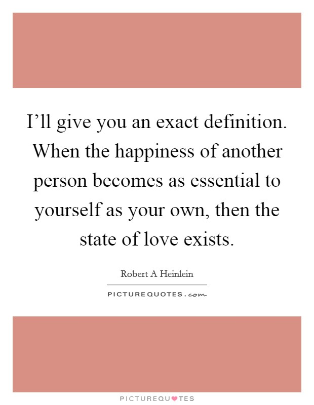 I'll give you an exact definition. When the happiness of another person becomes as essential to yourself as your own, then the state of love exists Picture Quote #1