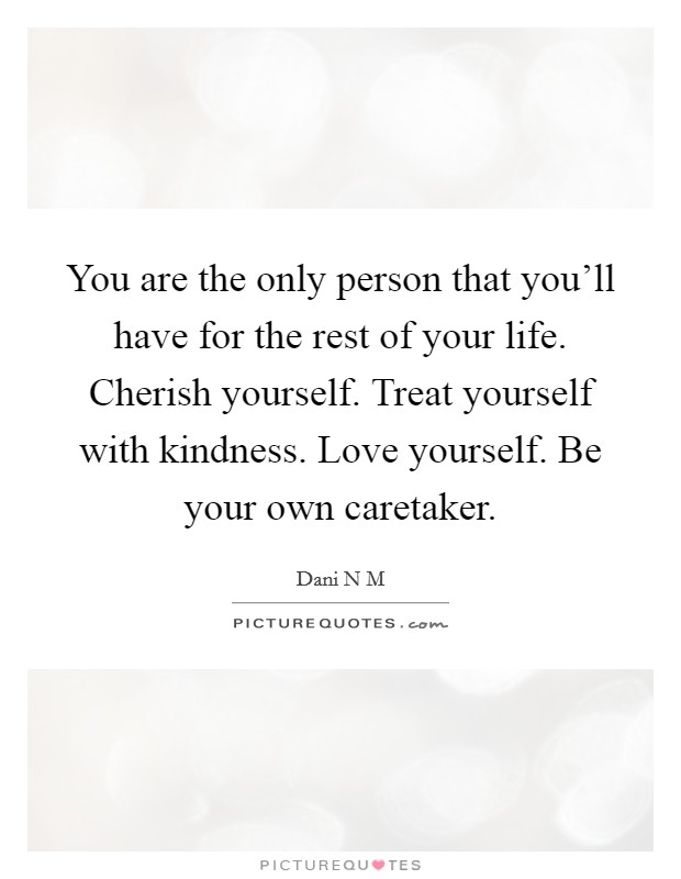 You are the only person that you'll have for the rest of your life. Cherish yourself. Treat yourself with kindness. Love yourself. Be your own caretaker Picture Quote #1