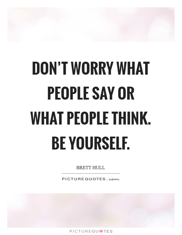 Don't worry what people say or what people think. Be yourself Picture Quote #1
