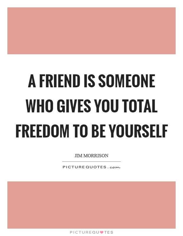 A friend is someone who gives you total freedom to be yourself Picture Quote #1