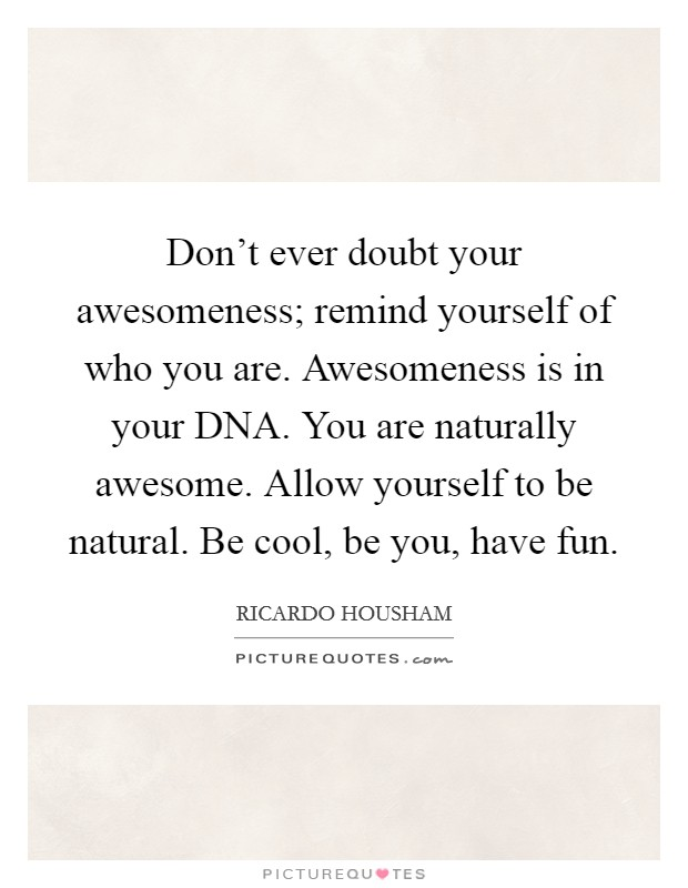Don't ever doubt your awesomeness; remind yourself of who you are. Awesomeness is in your DNA. You are naturally awesome. Allow yourself to be natural. Be cool, be you, have fun Picture Quote #1