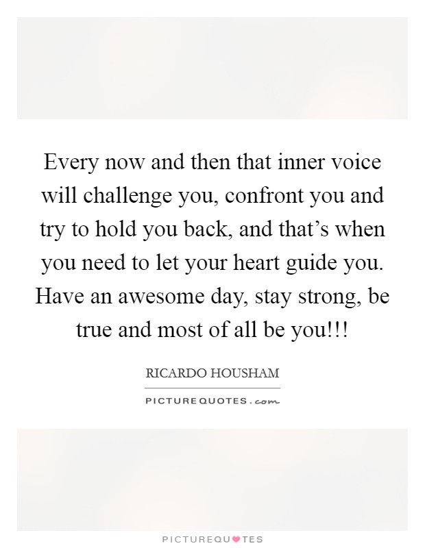 Every now and then that inner voice will challenge you, confront you and try to hold you back, and that's when you need to let your heart guide you. Have an awesome day, stay strong, be true and most of all be you!!! Picture Quote #1
