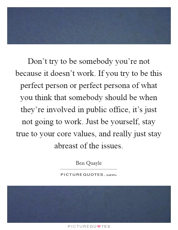 Don't try to be somebody you're not because it doesn't work. If you try to be this perfect person or perfect persona of what you think that somebody should be when they're involved in public office, it's just not going to work. Just be yourself, stay true to your core values, and really just stay abreast of the issues Picture Quote #1