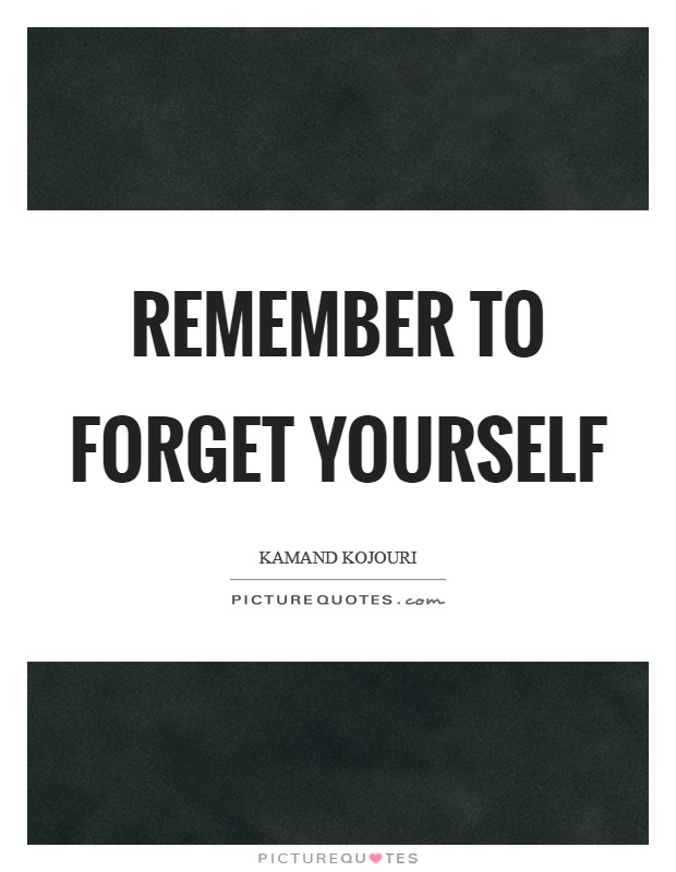 Remember to forget yourself Picture Quote #1