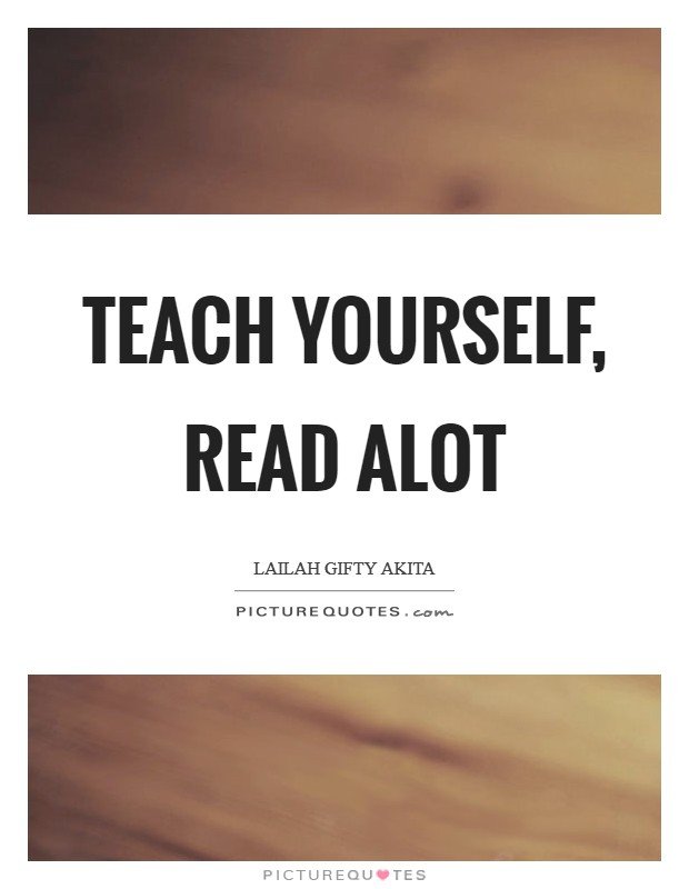 Teach yourself, read alot Picture Quote #1