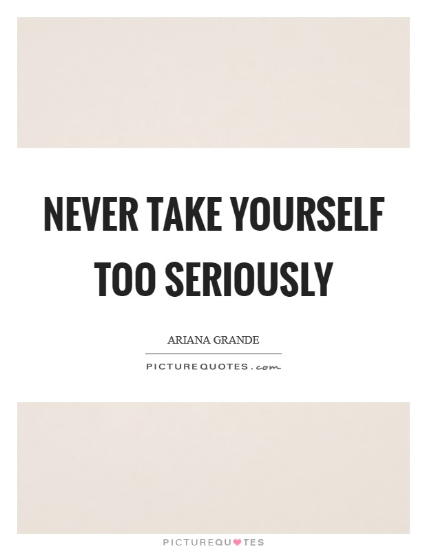 Never take yourself too seriously Picture Quote #1