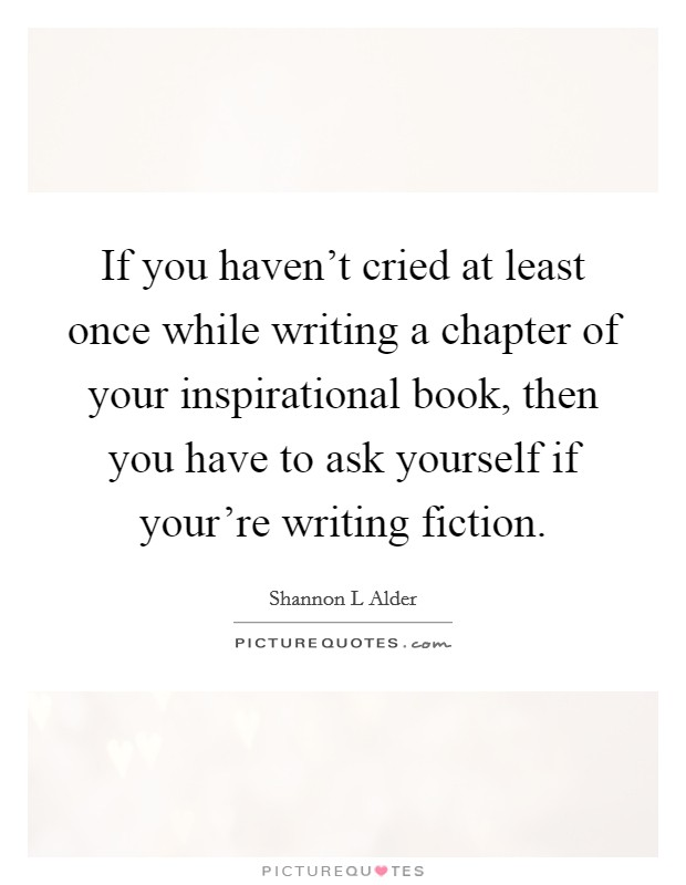 If you haven't cried at least once while writing a chapter of your inspirational book, then you have to ask yourself if your're writing fiction Picture Quote #1