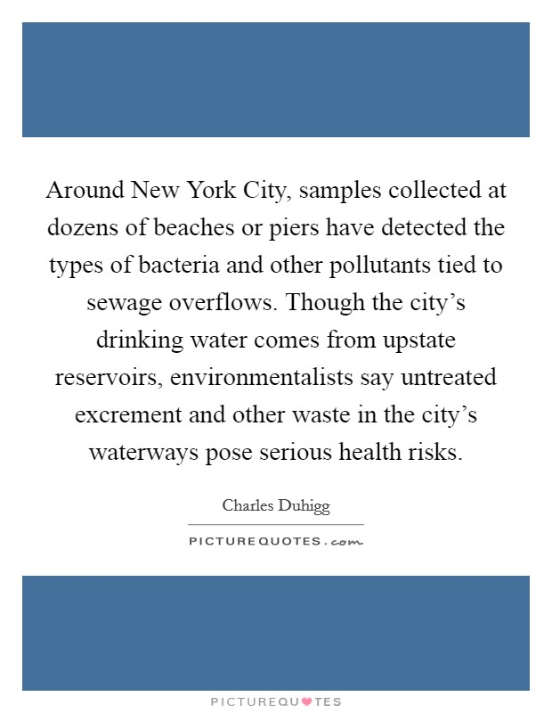 Around New York City, samples collected at dozens of beaches or piers have detected the types of bacteria and other pollutants tied to sewage overflows. Though the city's drinking water comes from upstate reservoirs, environmentalists say untreated excrement and other waste in the city's waterways pose serious health risks Picture Quote #1