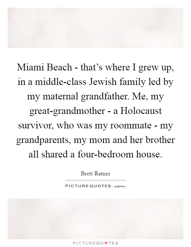 Miami Beach - that's where I grew up, in a middle-class Jewish family led by my maternal grandfather. Me, my great-grandmother - a Holocaust survivor, who was my roommate - my grandparents, my mom and her brother all shared a four-bedroom house Picture Quote #1