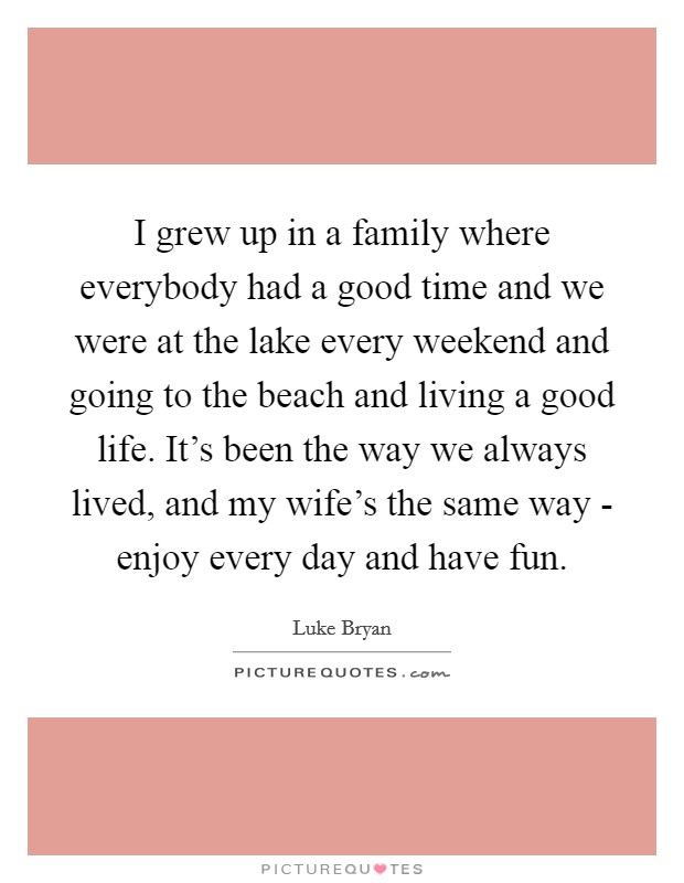 I grew up in a family where everybody had a good time and we were at the lake every weekend and going to the beach and living a good life. It's been the way we always lived, and my wife's the same way - enjoy every day and have fun Picture Quote #1